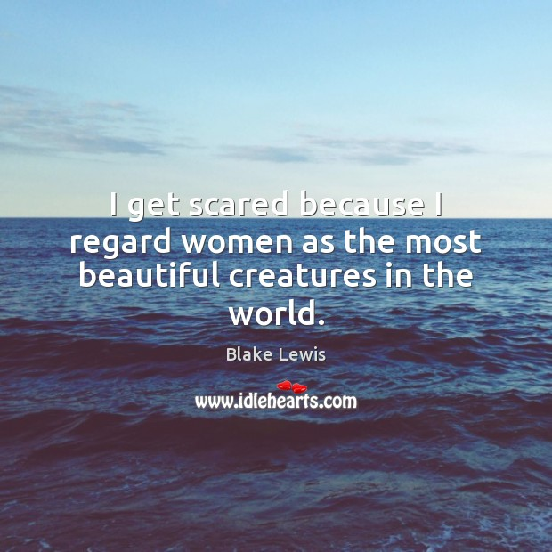 I get scared because I regard women as the most beautiful creatures in the world. Image