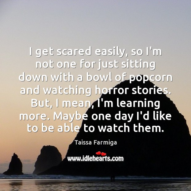 I get scared easily, so I'm not one for just sitting down Image