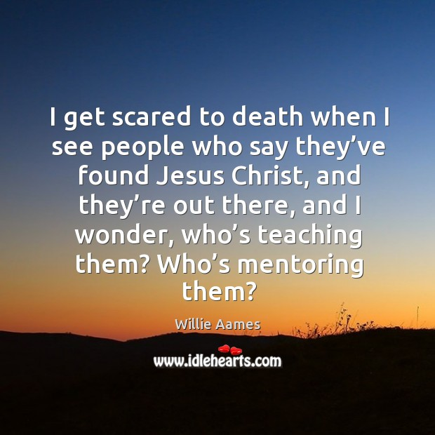 I get scared to death when I see people who say they've found jesus christ Willie Aames Picture Quote