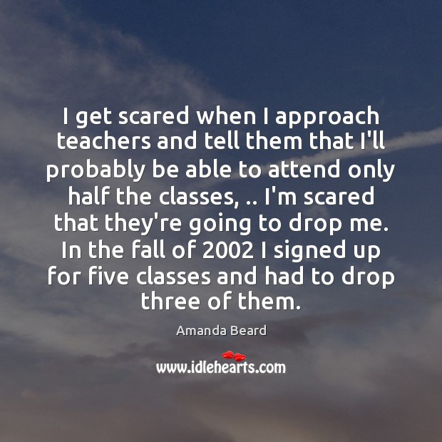Image, I get scared when I approach teachers and tell them that I'll