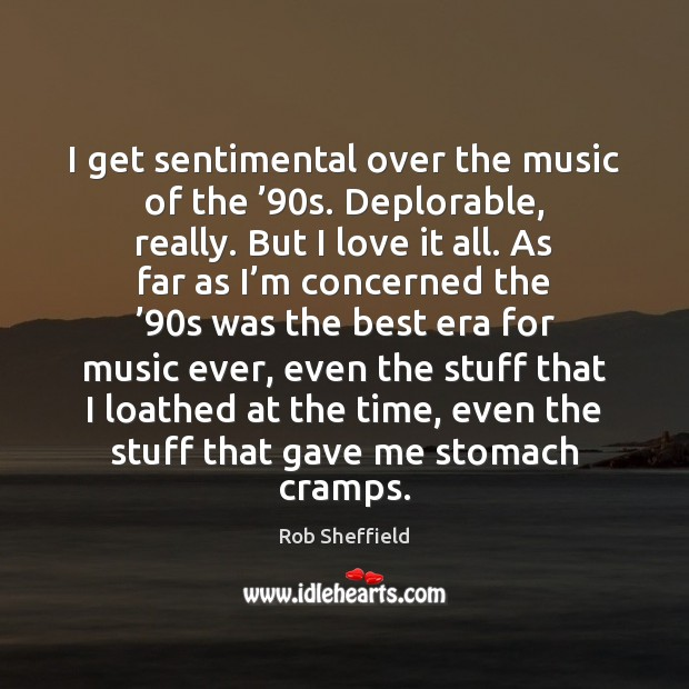 I get sentimental over the music of the '90s. Deplorable, really. But Rob Sheffield Picture Quote