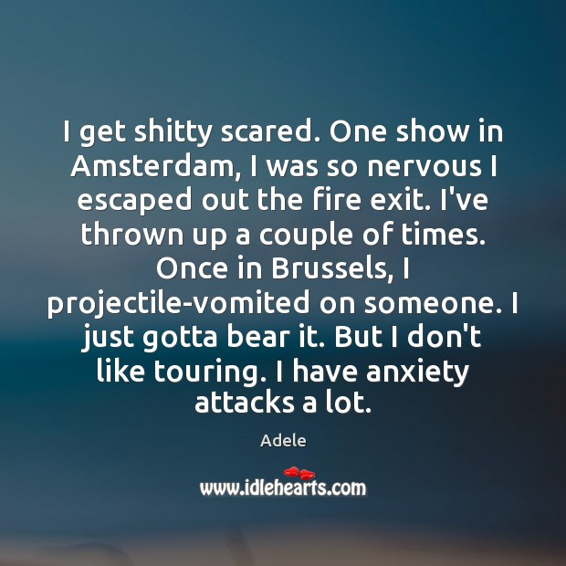 I get shitty scared. One show in Amsterdam, I was so nervous Adele Picture Quote