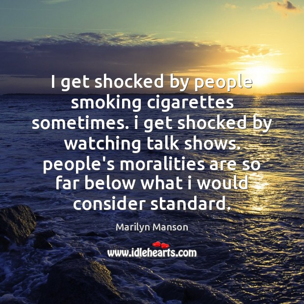 I get shocked by people smoking cigarettes sometimes. i get shocked by Image