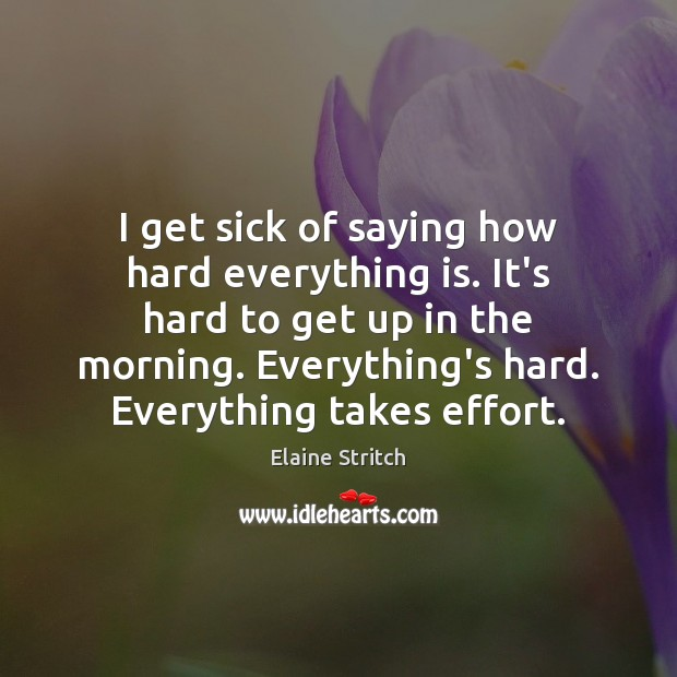 I get sick of saying how hard everything is. It's hard to Elaine Stritch Picture Quote