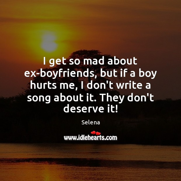 I get so mad about ex-boyfriends, but if a boy hurts me, Selena Picture Quote