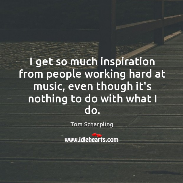 I get so much inspiration from people working hard at music, even Image