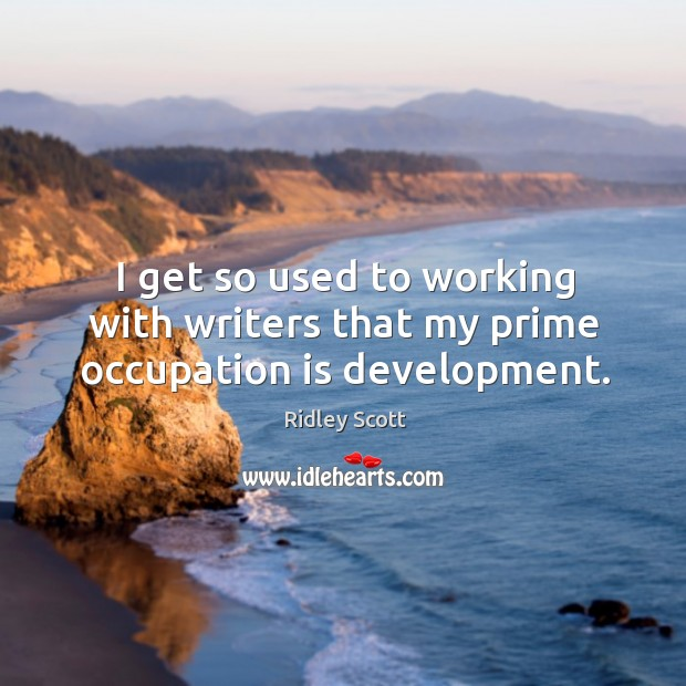 I get so used to working with writers that my prime occupation is development. Ridley Scott Picture Quote