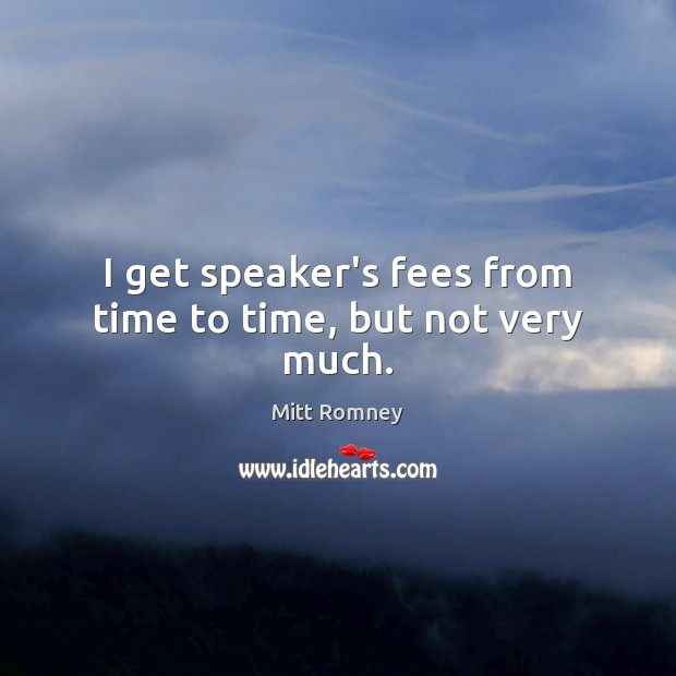 I get speaker's fees from time to time, but not very much. Mitt Romney Picture Quote