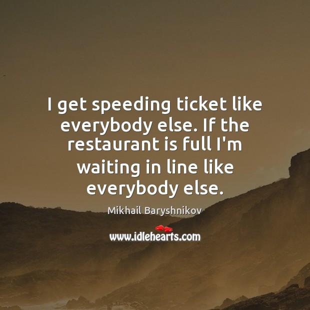 Image, I get speeding ticket like everybody else. If the restaurant is full