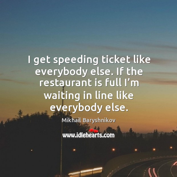 I get speeding ticket like everybody else. If the restaurant is full I'm waiting in line like everybody else. Image