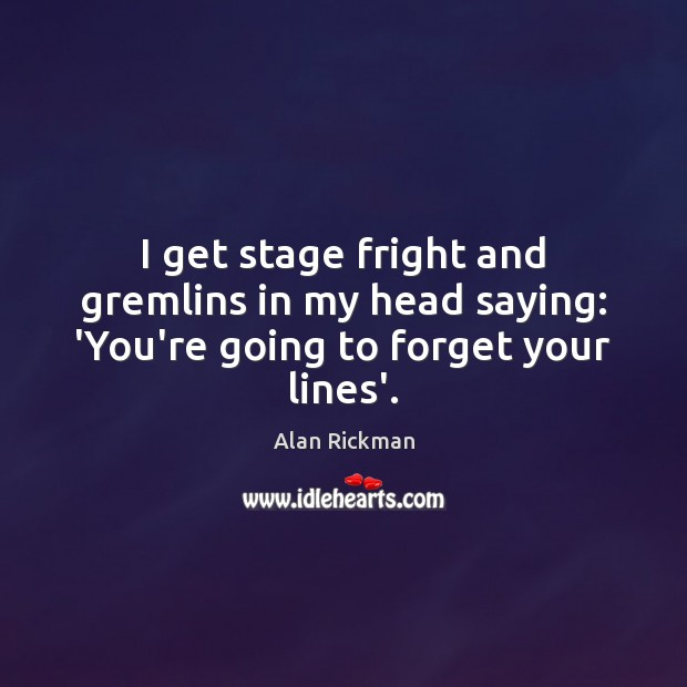 I get stage fright and gremlins in my head saying: 'You're going to forget your lines'. Image