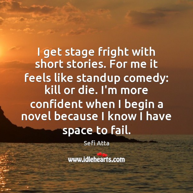 I get stage fright with short stories. For me it feels like Sefi Atta Picture Quote
