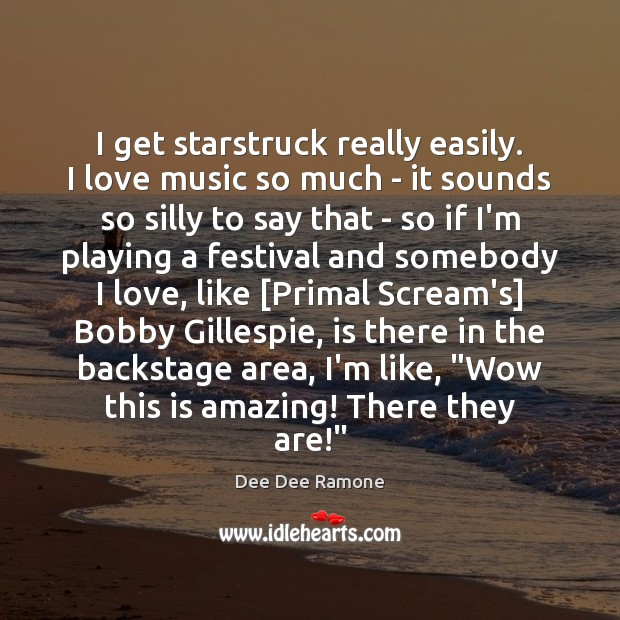 I get starstruck really easily. I love music so much – it Dee Dee Ramone Picture Quote