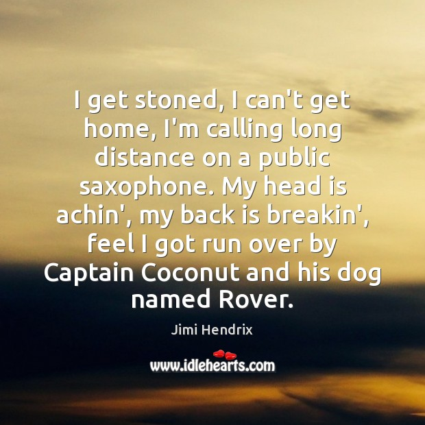 I get stoned, I can't get home, I'm calling long distance on Jimi Hendrix Picture Quote