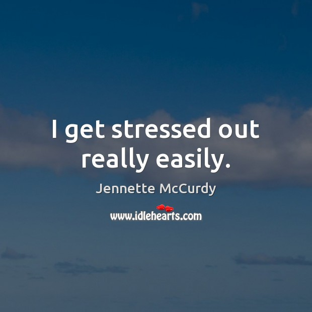 I get stressed out really easily. Image