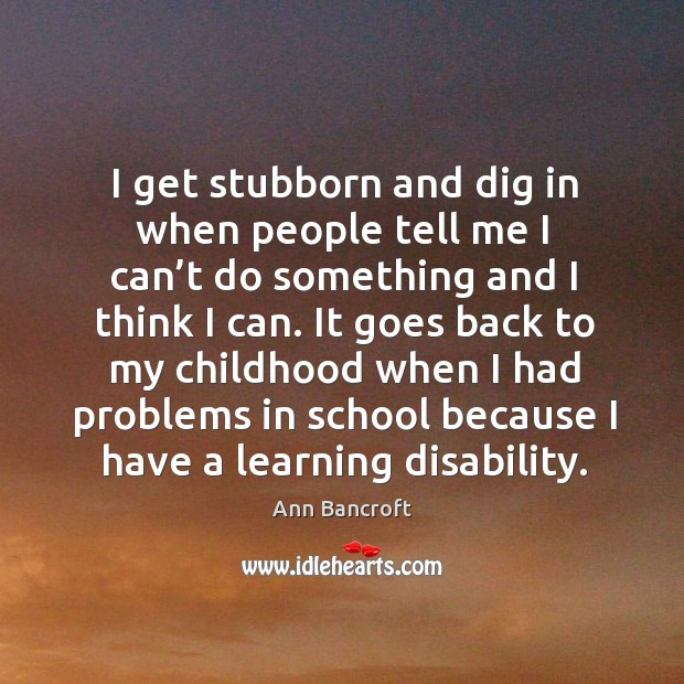 Image, I get stubborn and dig in when people tell me I can't do something and I think I can.