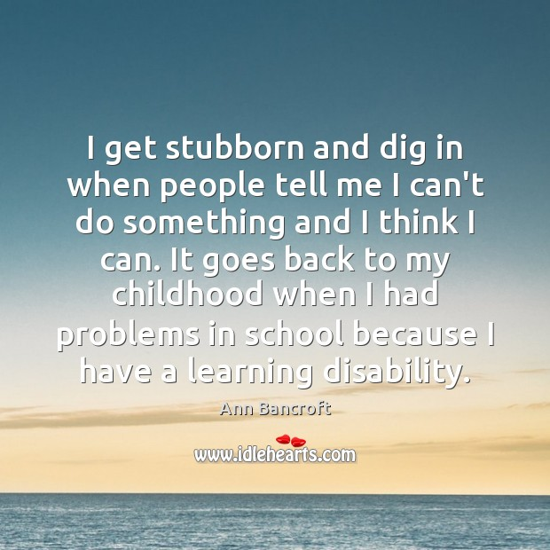 Image, I get stubborn and dig in when people tell me I can't