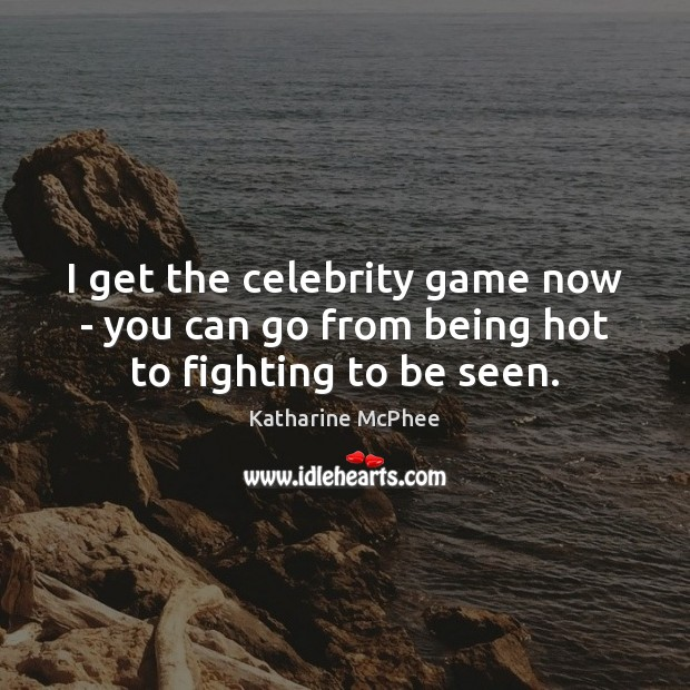 I get the celebrity game now – you can go from being hot to fighting to be seen. Image