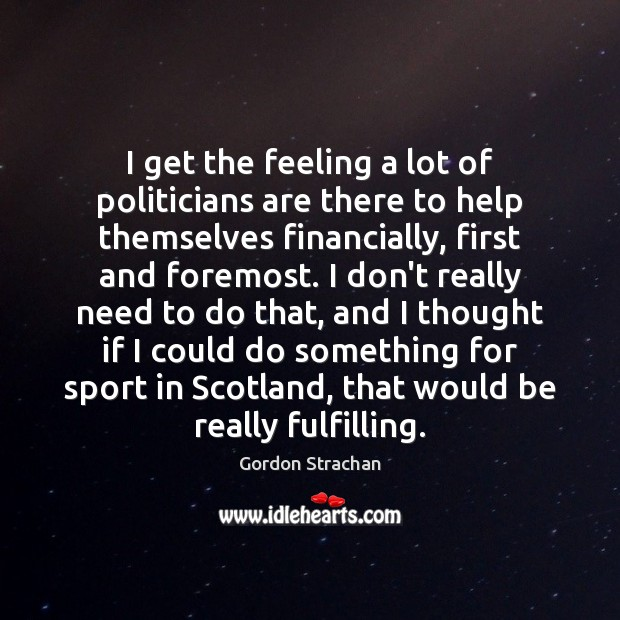 I get the feeling a lot of politicians are there to help Gordon Strachan Picture Quote