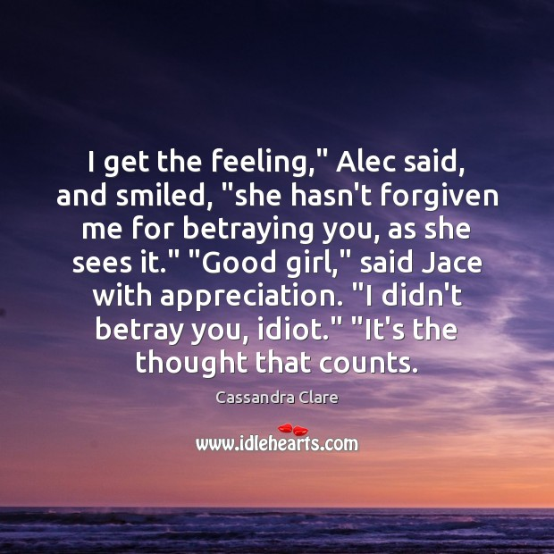 "I get the feeling,"" Alec said, and smiled, ""she hasn't forgiven me Cassandra Clare Picture Quote"