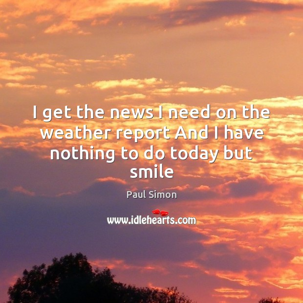 I get the news I need on the weather report And I have nothing to do today but smile Paul Simon Picture Quote