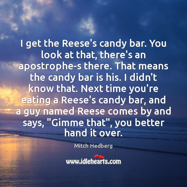 I get the Reese's candy bar. You look at that, there's an Mitch Hedberg Picture Quote