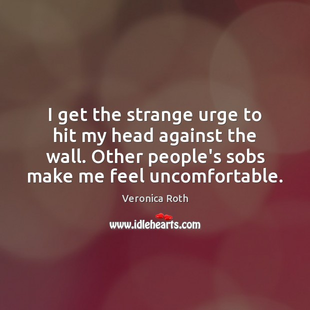 I get the strange urge to hit my head against the wall. Veronica Roth Picture Quote