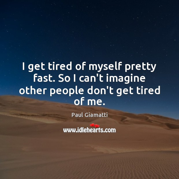 I get tired of myself pretty fast. So I can't imagine other people don't get tired of me. Image