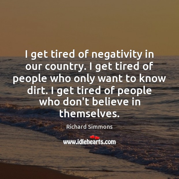 I get tired of negativity in our country. I get tired of Richard Simmons Picture Quote