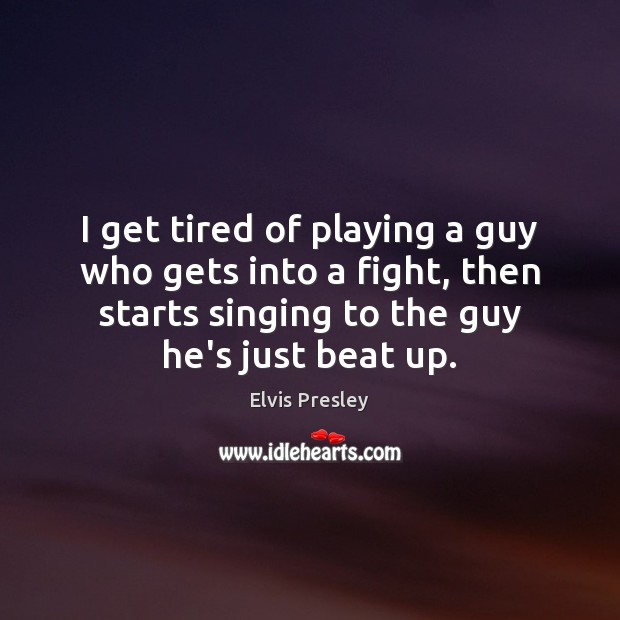 I get tired of playing a guy who gets into a fight, Elvis Presley Picture Quote