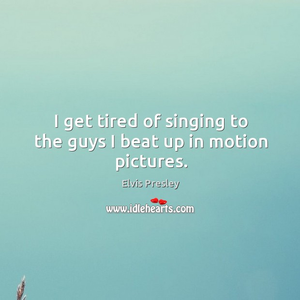 I get tired of singing to the guys I beat up in motion pictures. Image