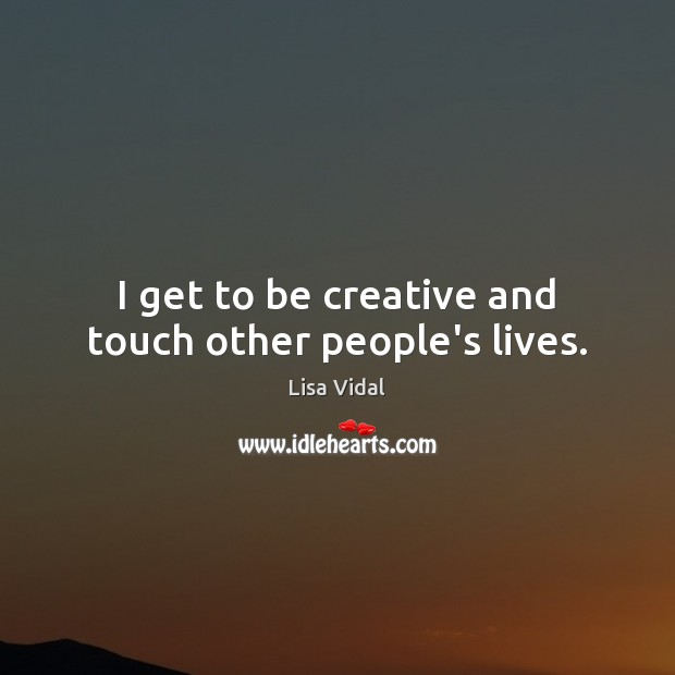I get to be creative and touch other people's lives. Image