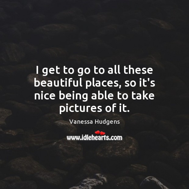 I get to go to all these beautiful places, so it's nice being able to take pictures of it. Vanessa Hudgens Picture Quote