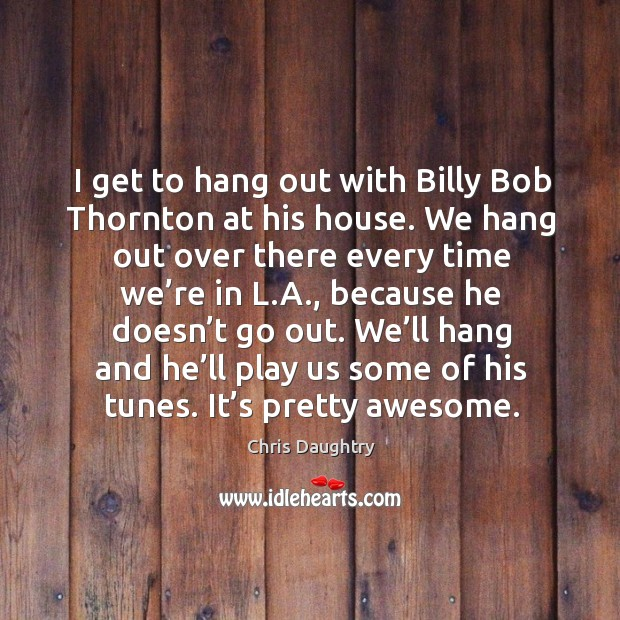 I get to hang out with billy bob thornton at his house. We hang out over there every time Image