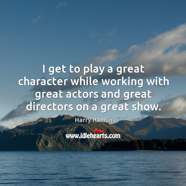 I get to play a great character while working with great actors and great directors on a great show. Image