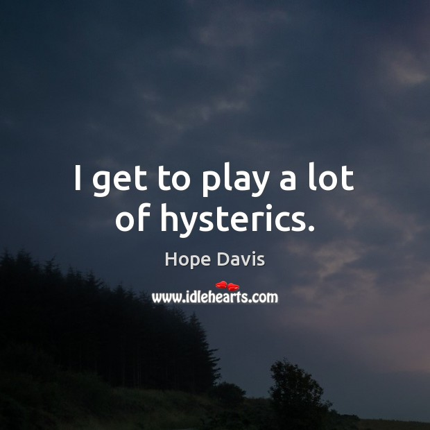 I get to play a lot of hysterics. Hope Davis Picture Quote