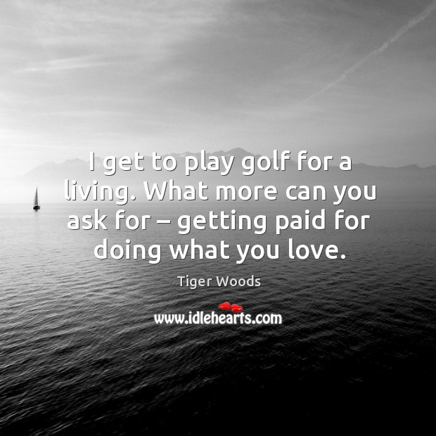 I get to play golf for a living. What more can you ask for – getting paid for doing what you love. Image