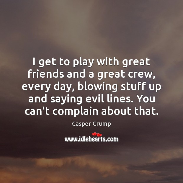 I get to play with great friends and a great crew, every Complain Quotes Image