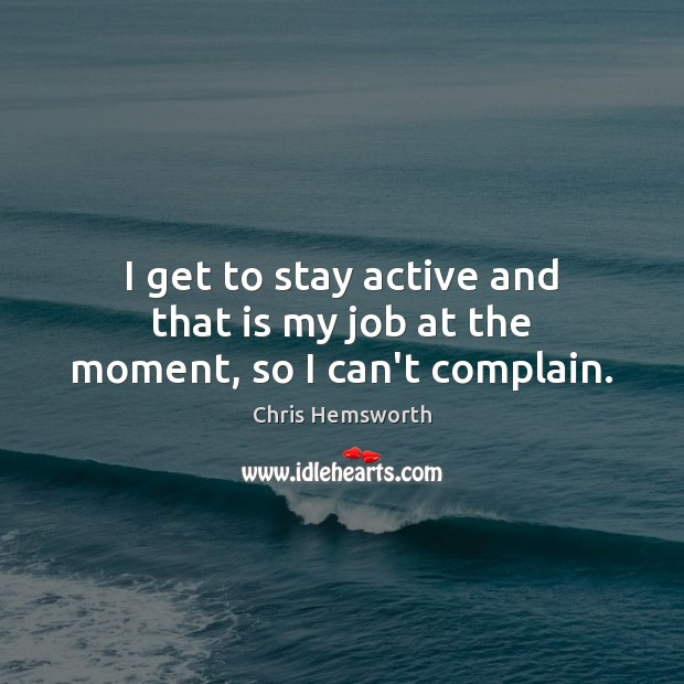 I get to stay active and that is my job at the moment, so I can't complain. Chris Hemsworth Picture Quote