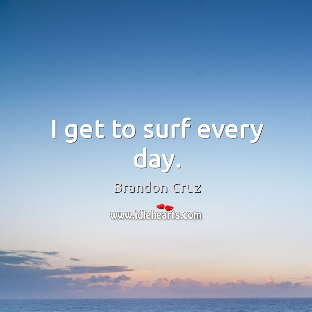 Image, I get to surf every day.