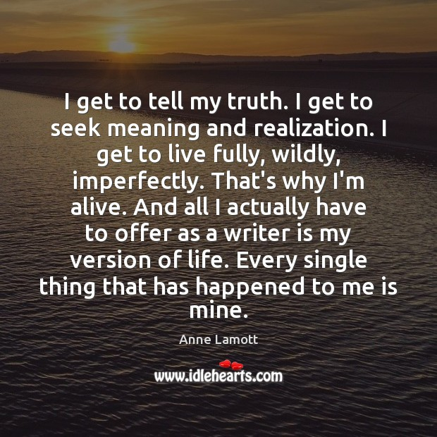I get to tell my truth. I get to seek meaning and Anne Lamott Picture Quote