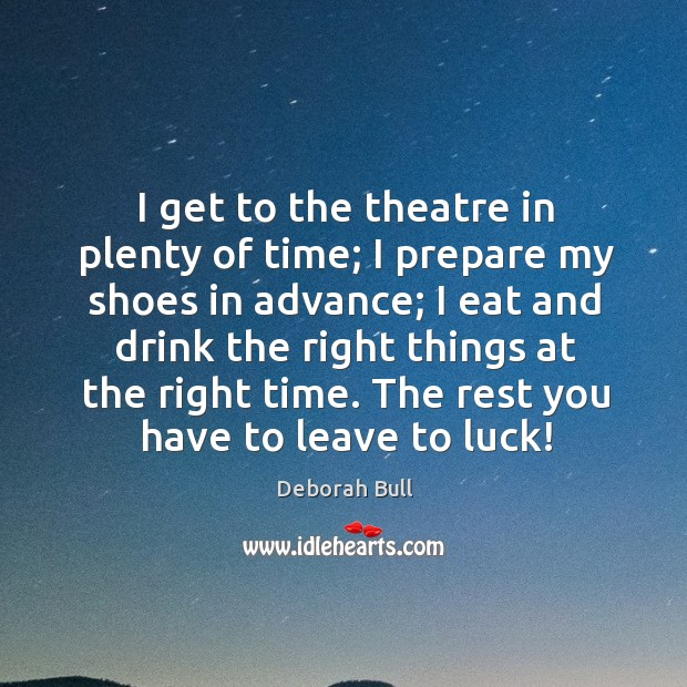 I get to the theatre in plenty of time; I prepare my shoes in advance; Deborah Bull Picture Quote