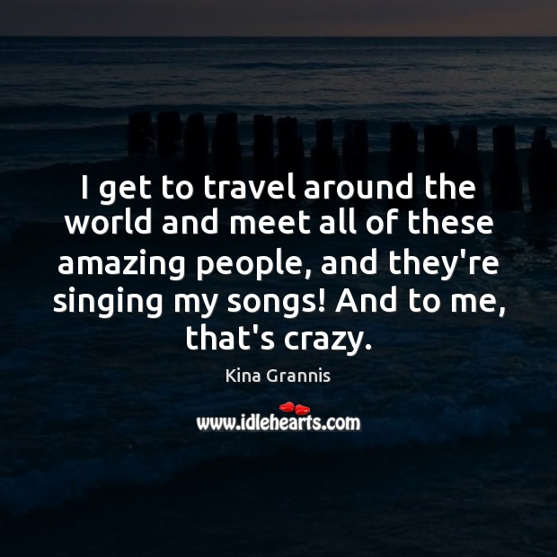 I get to travel around the world and meet all of these Kina Grannis Picture Quote