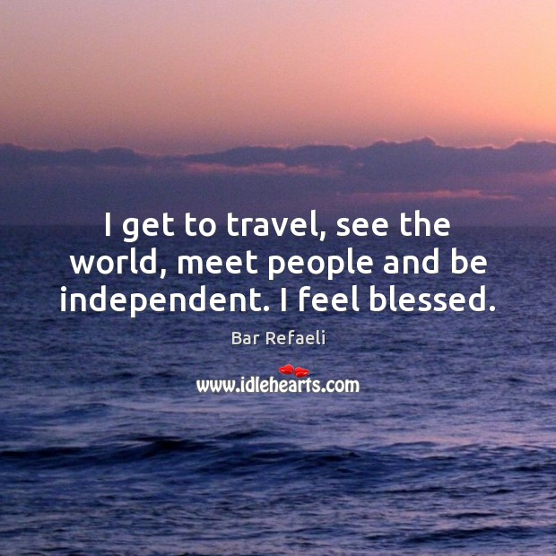 Image, I get to travel, see the world, meet people and be independent. I feel blessed.