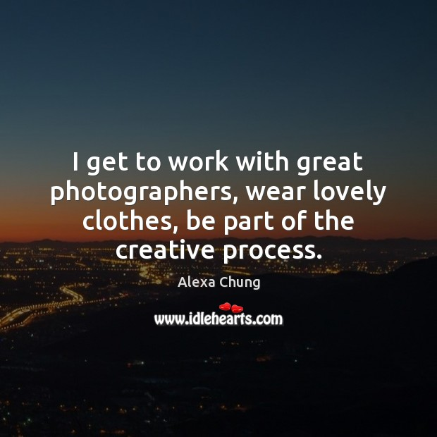 I get to work with great photographers, wear lovely clothes, be part Image