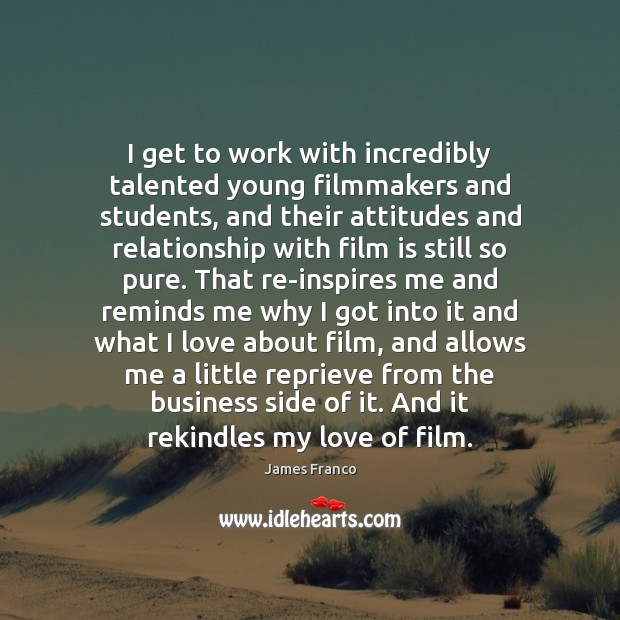 I get to work with incredibly talented young filmmakers and students, and James Franco Picture Quote