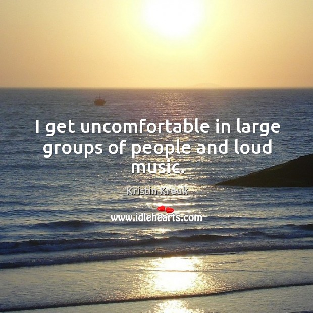I get uncomfortable in large groups of people and loud music. Image