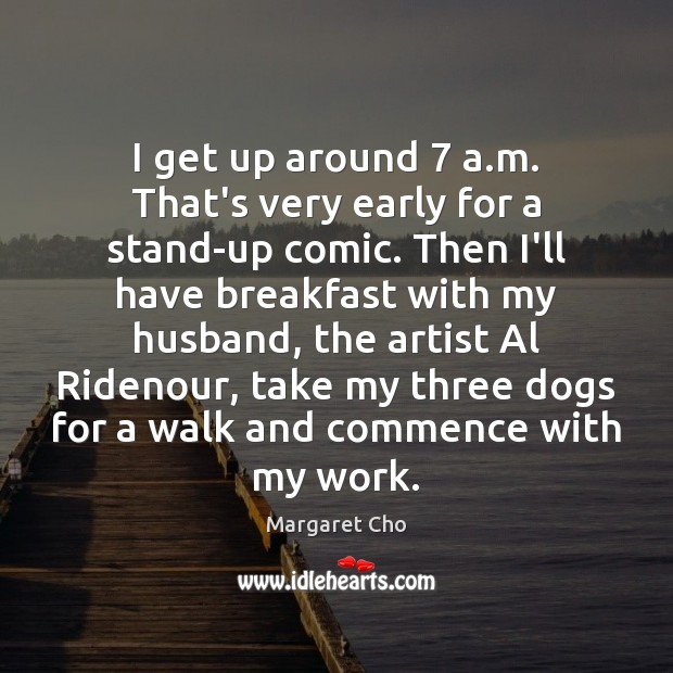 Image, I get up around 7 a.m. That's very early for a stand-up