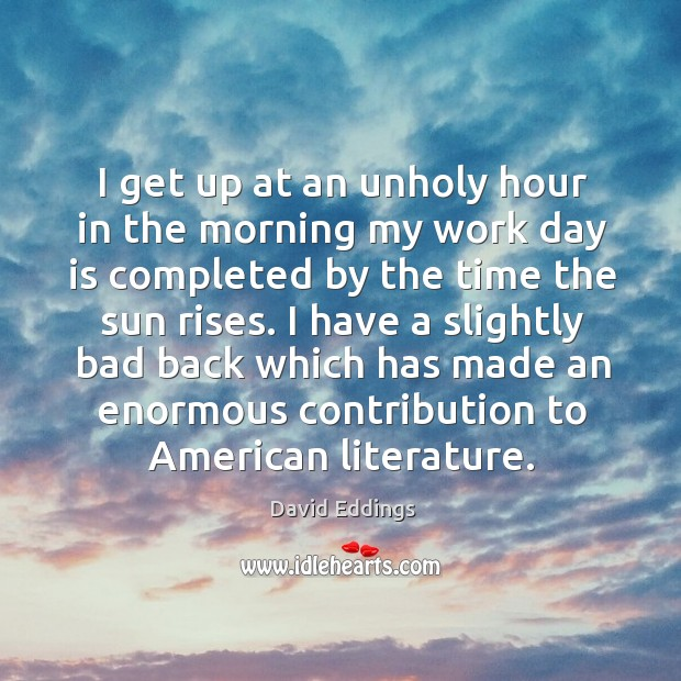 Image, I get up at an unholy hour in the morning my work day is completed by the time the sun rises.