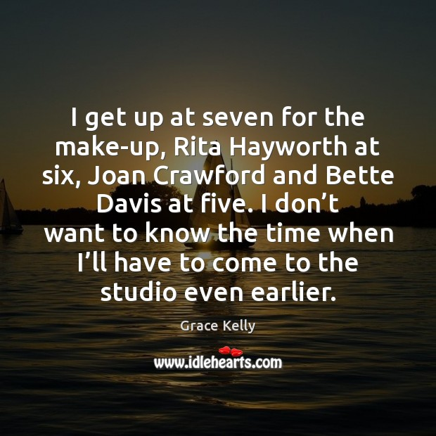 Image, I get up at seven for the make-up, Rita Hayworth at six,
